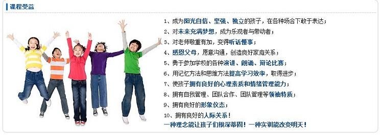 1、成为阳光自信、坚强、独立的孩子,在各种场合下敢于表达; 2、对未来充满梦想,成为乐观者与带动者; 3、对老师敬重有加,变得听话懂事; 4、感恩父母,愿意沟通,创造良好家庭关系; 5、勇于参加学校的各种演讲、朗诵、辩论比赛; 6、用记忆方法和思维方法提高学习效率,取得进步; 7、使孩子拥有良好的心理素质和情绪管理能力; 8、拥有自我管理、团队合作、团队管理等领袖特质; 9、拥有良好的形象仪态; 10、拥有良好的人际关系! 一种理念能让孩子们根深蒂固!一种实训能改变明天!